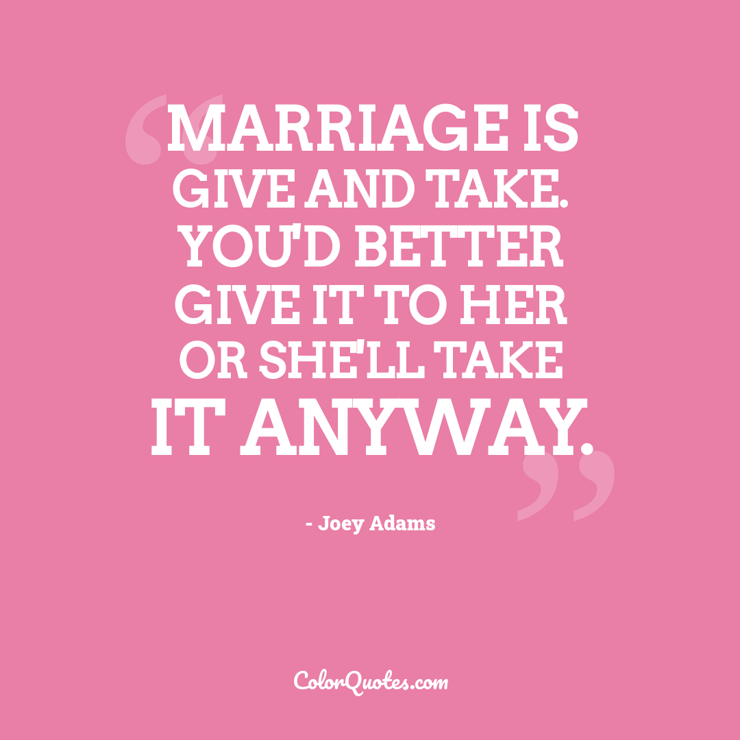 Marriage is give and take. You'd better give it to her or she'll take it anyway.