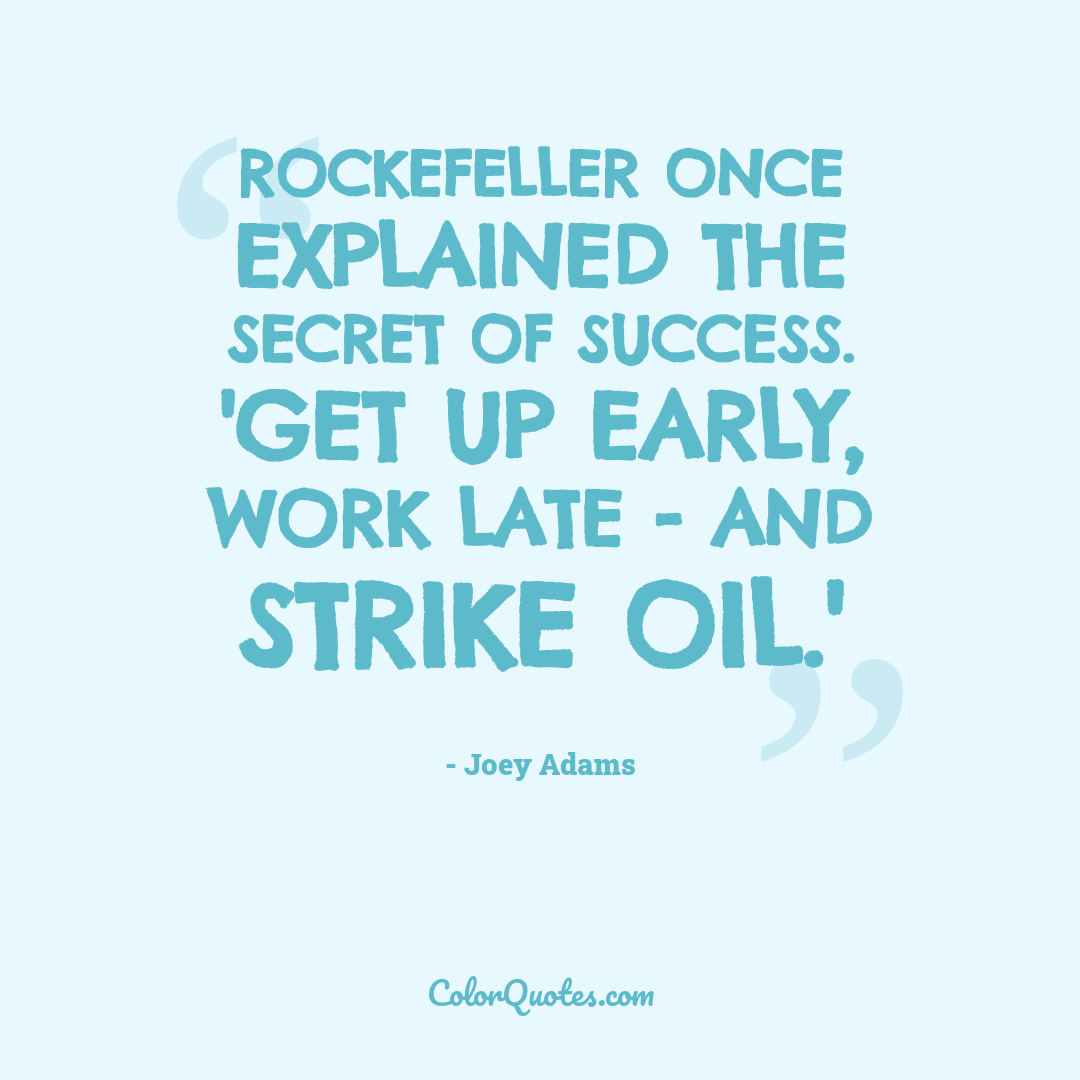 Rockefeller once explained the secret of success. 'Get up early, work late - and strike oil.'