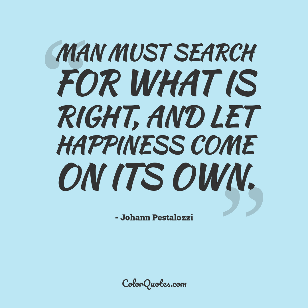 Man must search for what is right, and let happiness come on its own.