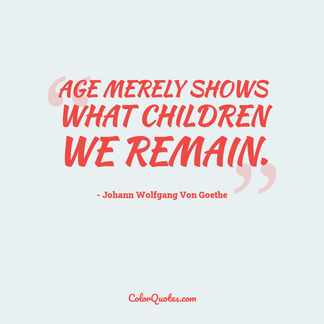 Age merely shows what children we remain.