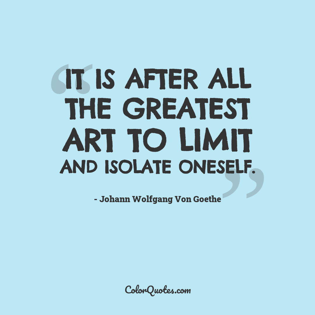 It is after all the greatest art to limit and isolate oneself.