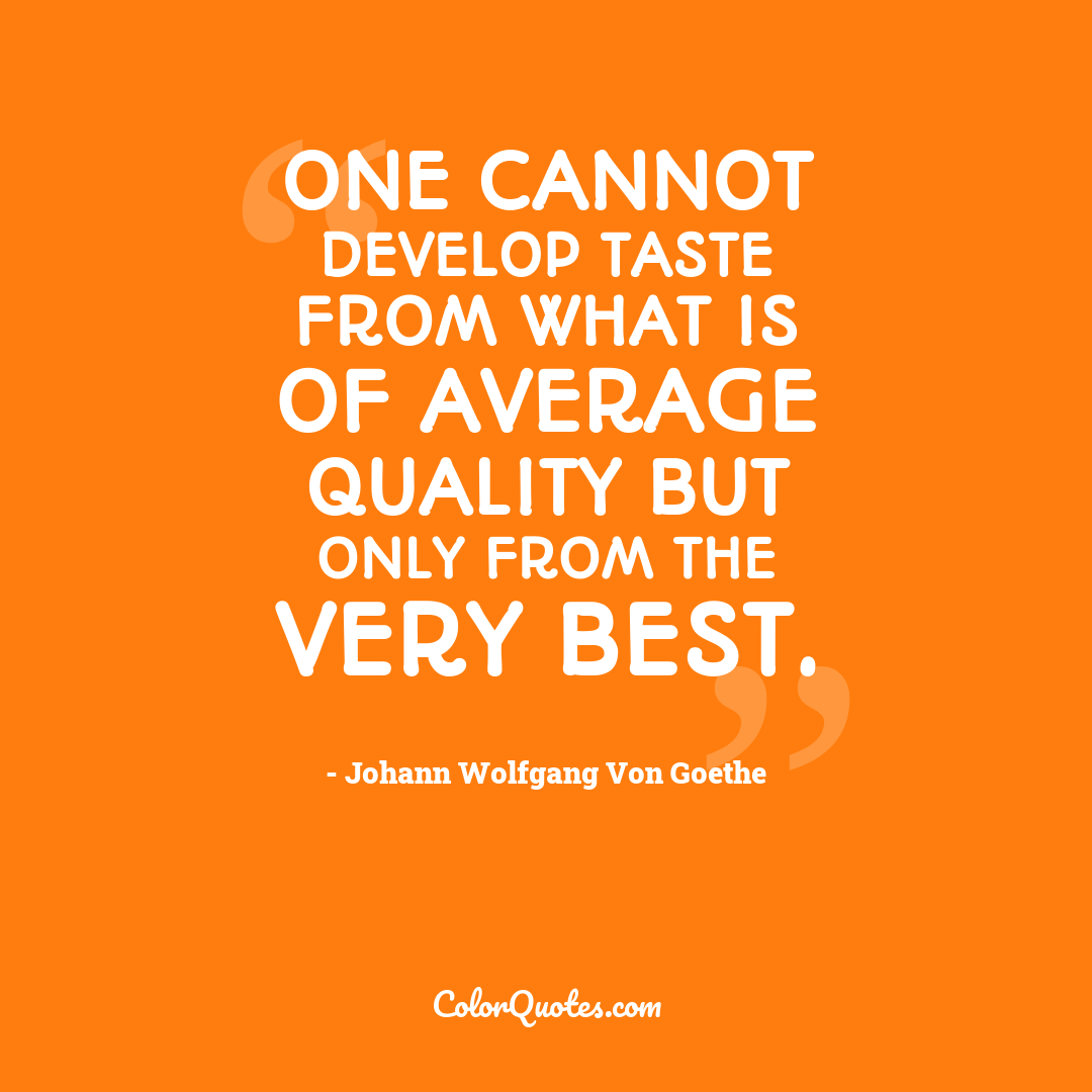 One cannot develop taste from what is of average quality but only from the very best.