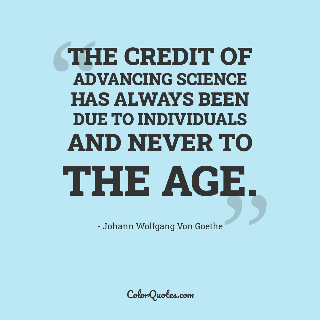The credit of advancing science has always been due to individuals and never to the age.