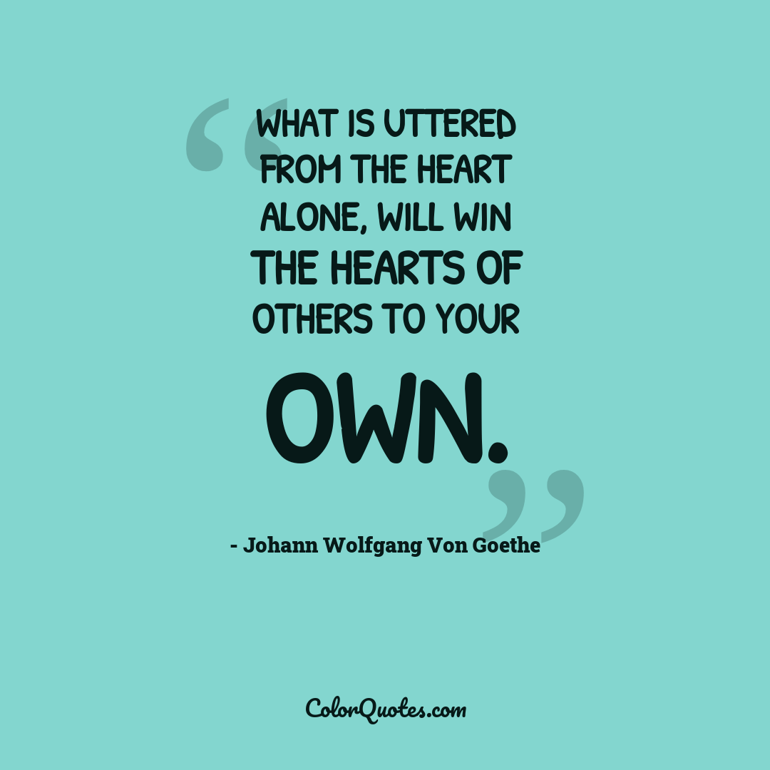 What is uttered from the heart alone, Will win the hearts of others to your own.