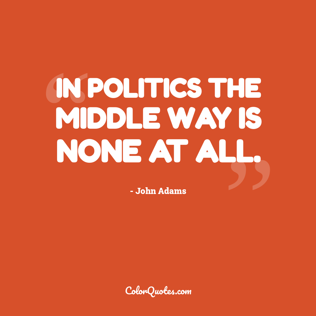 In politics the middle way is none at all.