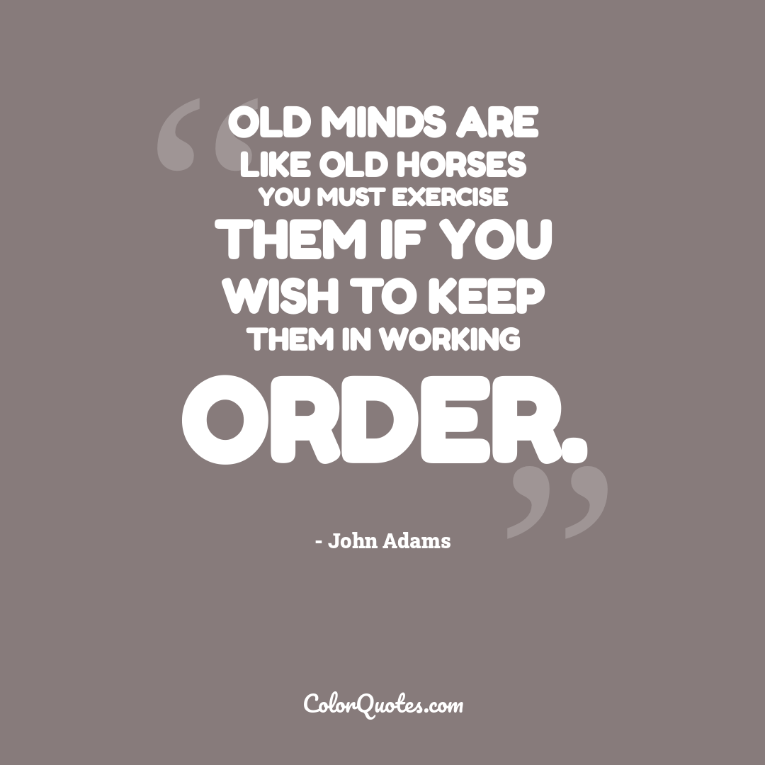 Old minds are like old horses you must exercise them if you wish to keep them in working order.