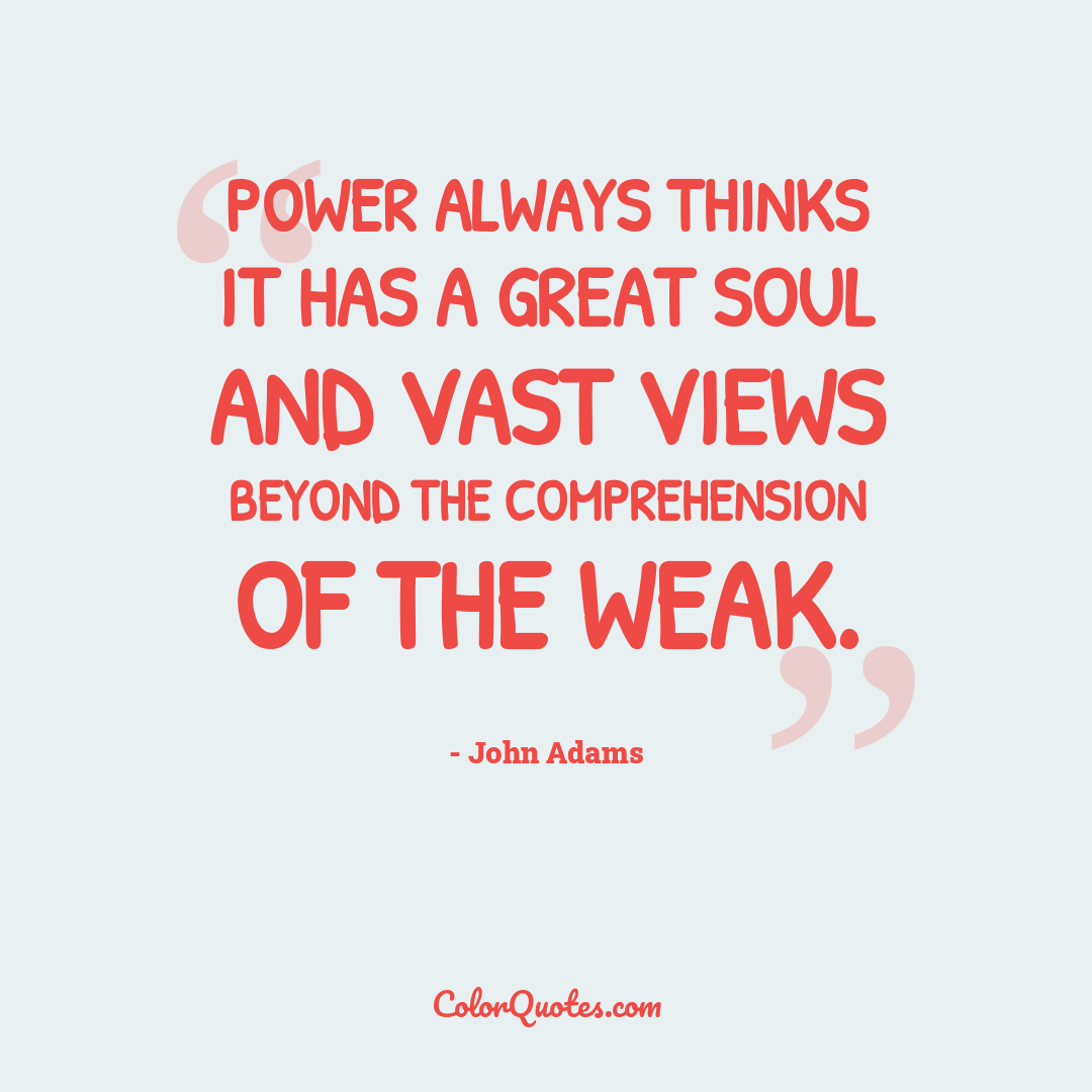 Power always thinks it has a great soul and vast views beyond the comprehension of the weak.
