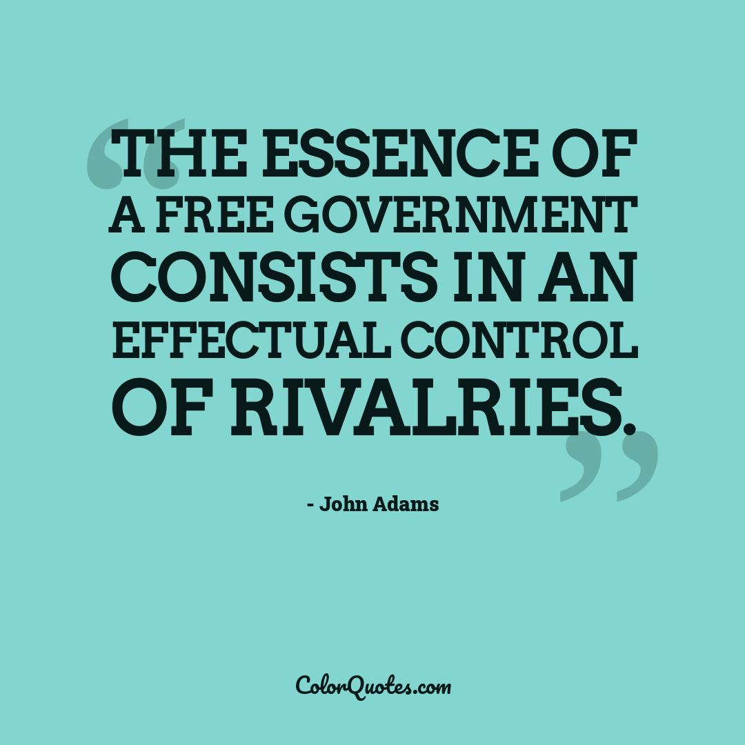 The essence of a free government consists in an effectual control of rivalries.