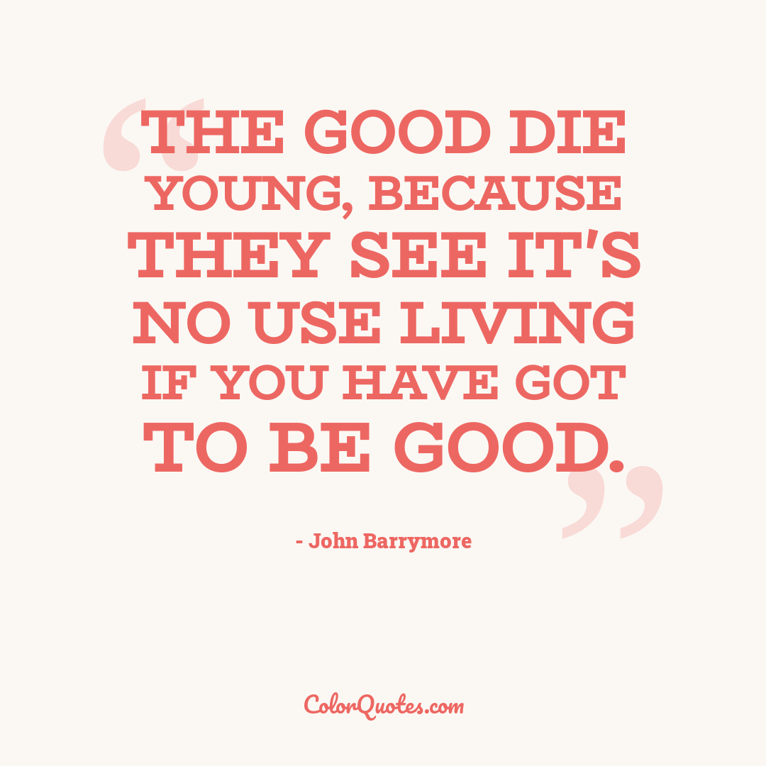 The good die young, because they see it's no use living if you have got to be good.