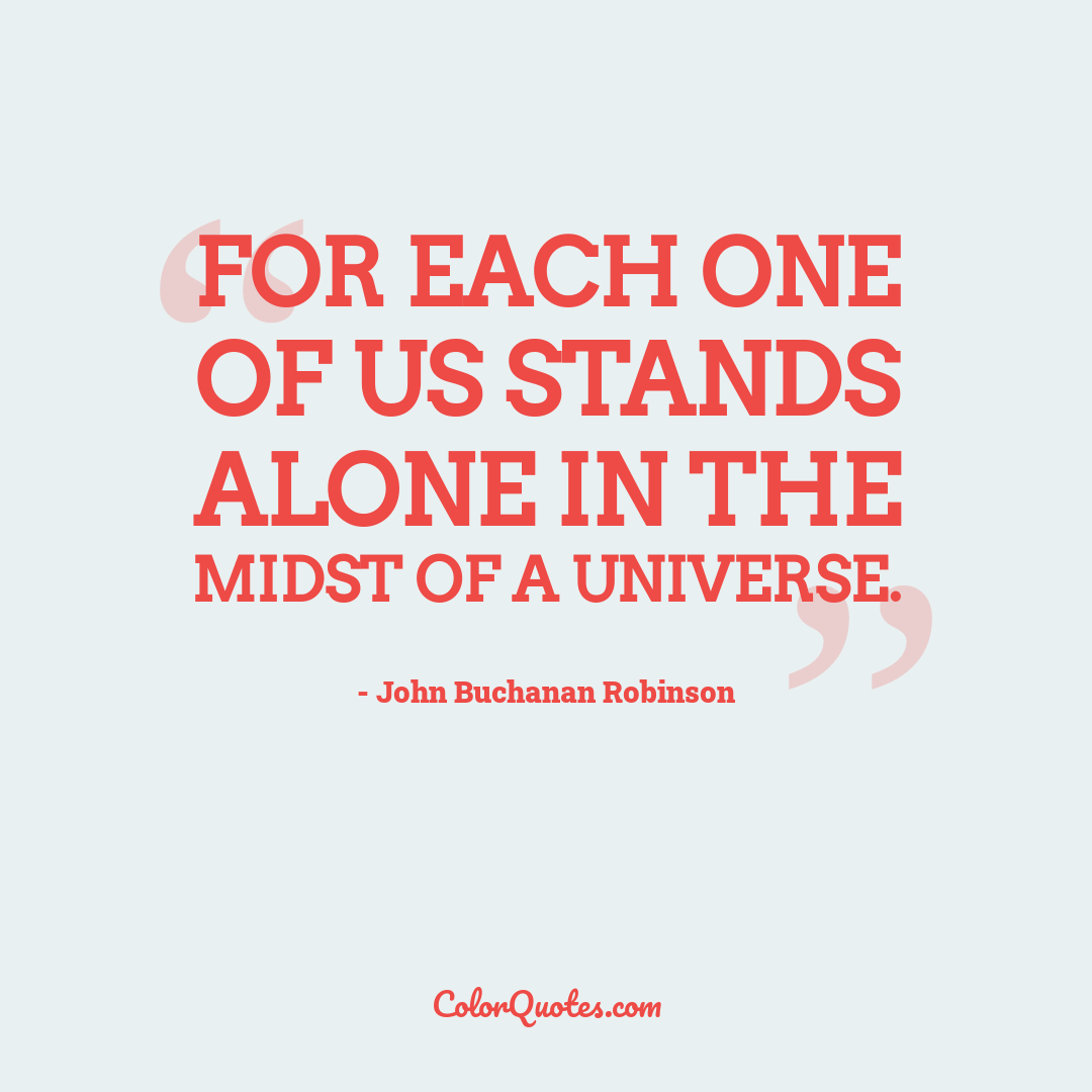 For each one of us stands alone in the midst of a universe.