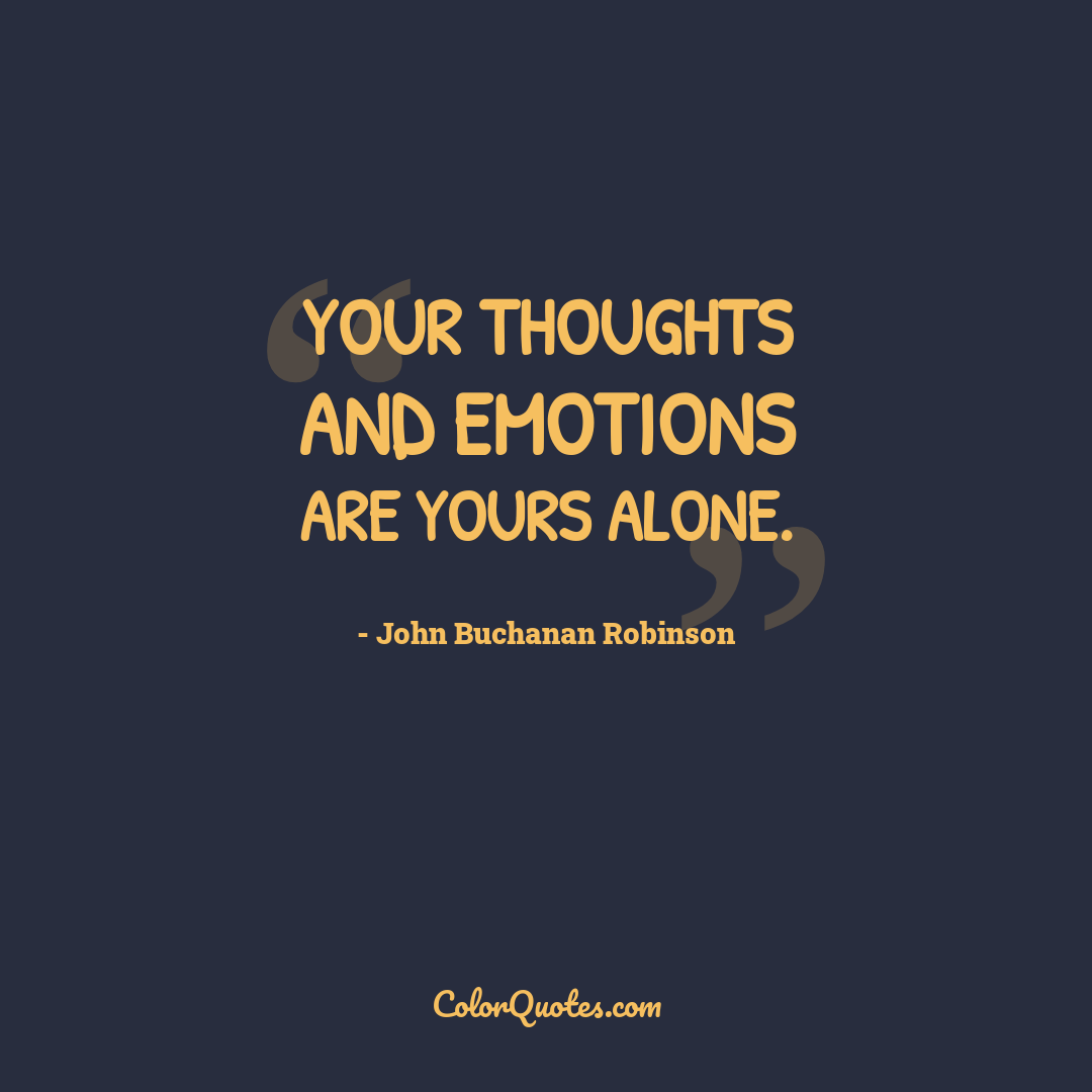 Your thoughts and emotions are yours alone.