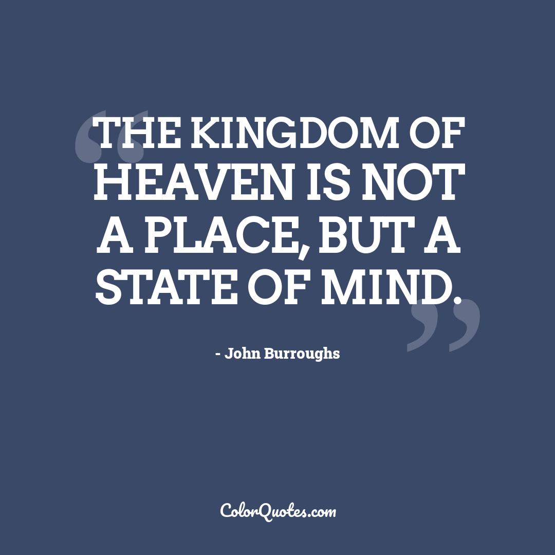 The Kingdom of Heaven is not a place, but a state of mind.