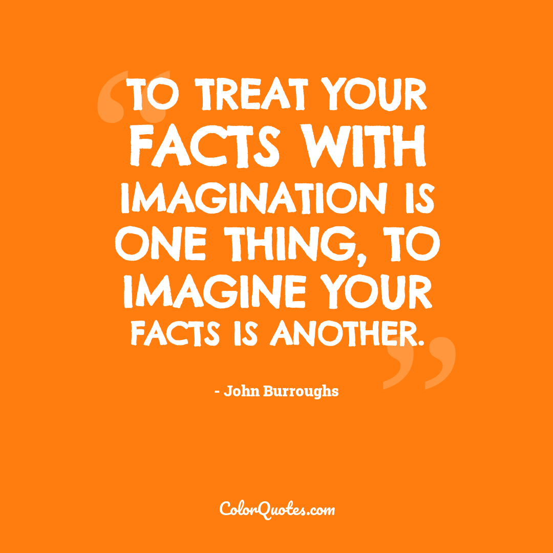 To treat your facts with imagination is one thing, to imagine your facts is another.