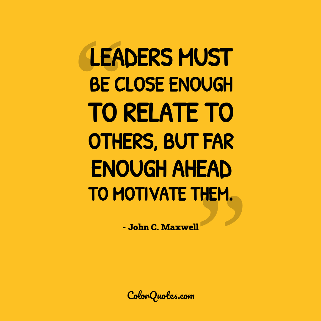 Leaders must be close enough to relate to others, but far enough ahead to motivate them.