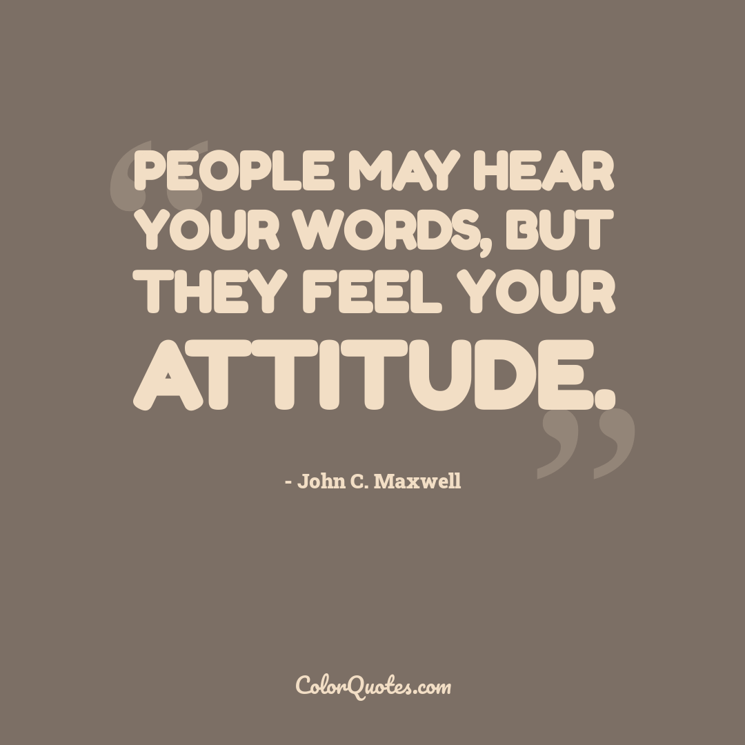 People may hear your words, but they feel your attitude.