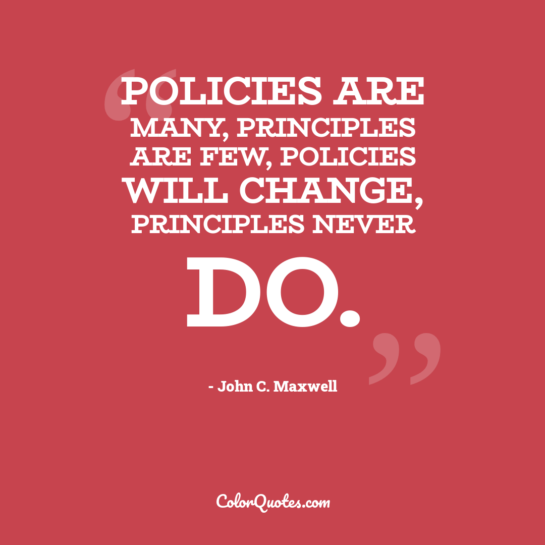 Policies are many, Principles are few, Policies will change, Principles never do.