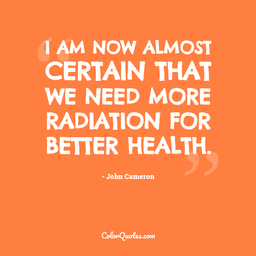 I am now almost certain that we need more radiation for better health.
