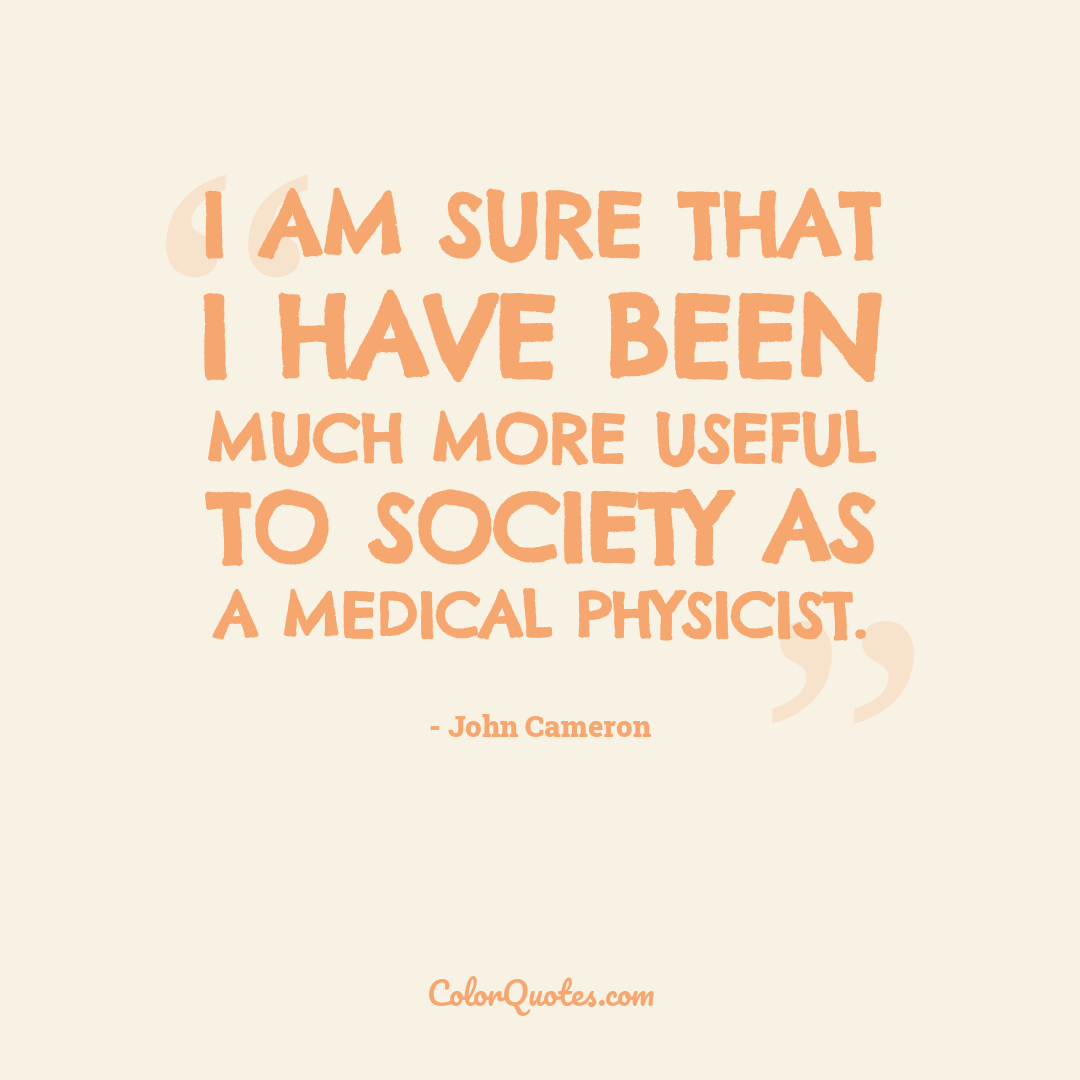 I am sure that I have been much more useful to society as a medical physicist.