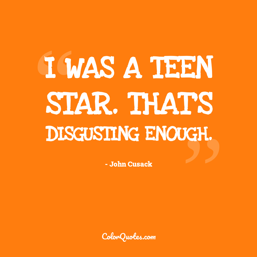 I was a teen star. That's disgusting enough.