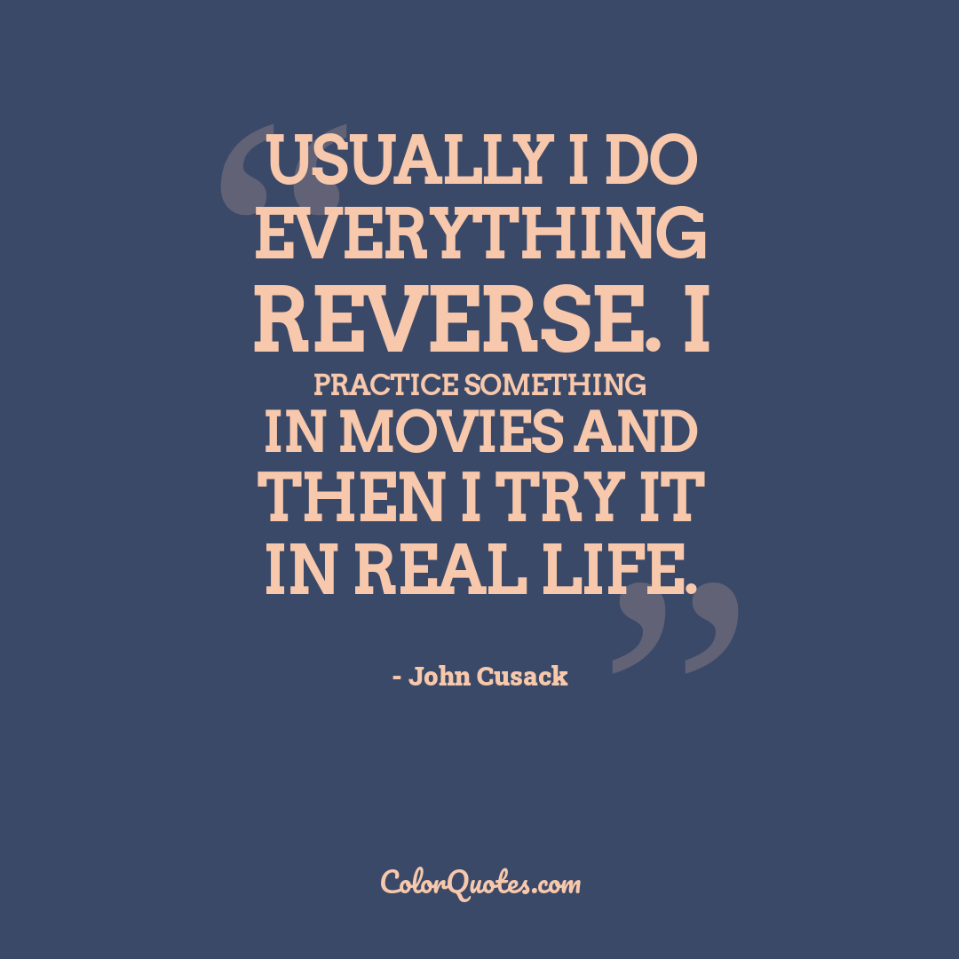 Usually I do everything reverse. I practice something in movies and then I try it in real life.