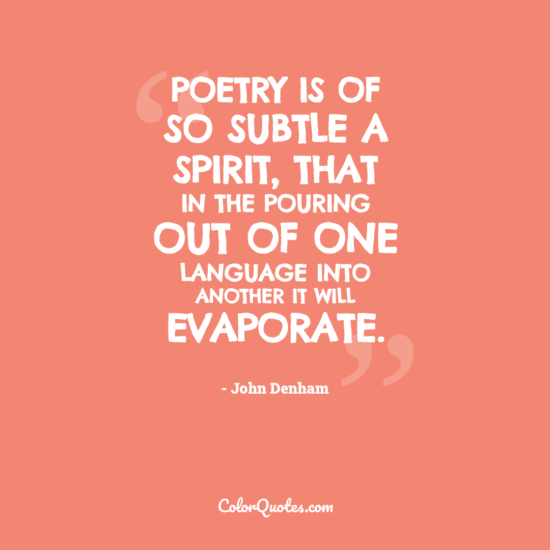Poetry is of so subtle a spirit, that in the pouring out of one language into another it will evaporate.