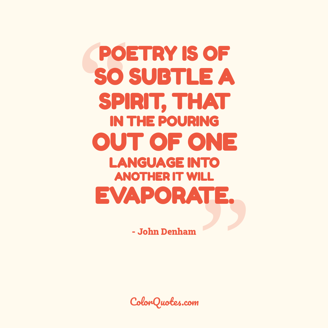Quote by John Denham - Poetry is of so subtle a spirit, that in the pouring out of one language into another it will evaporate.