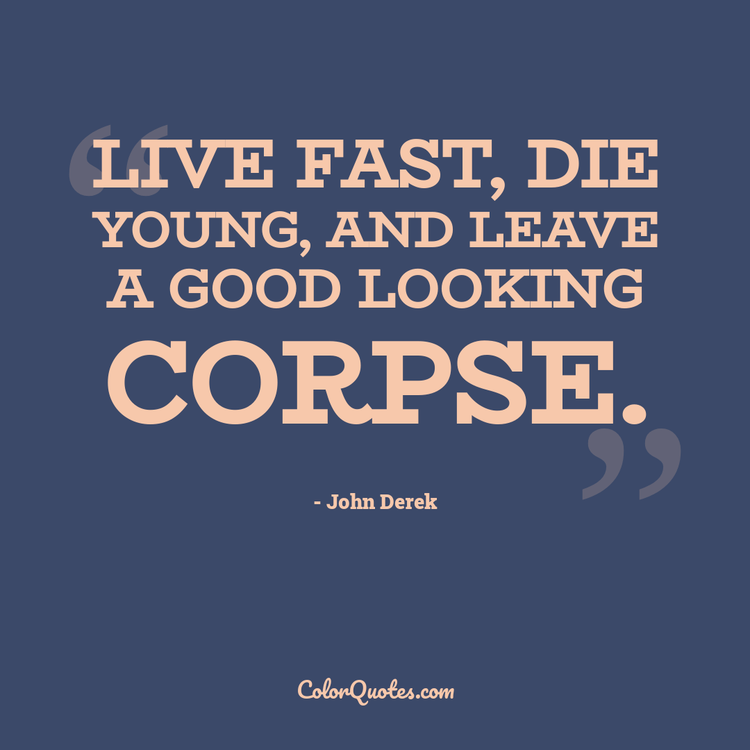 Live fast, die young, and leave a good looking corpse.