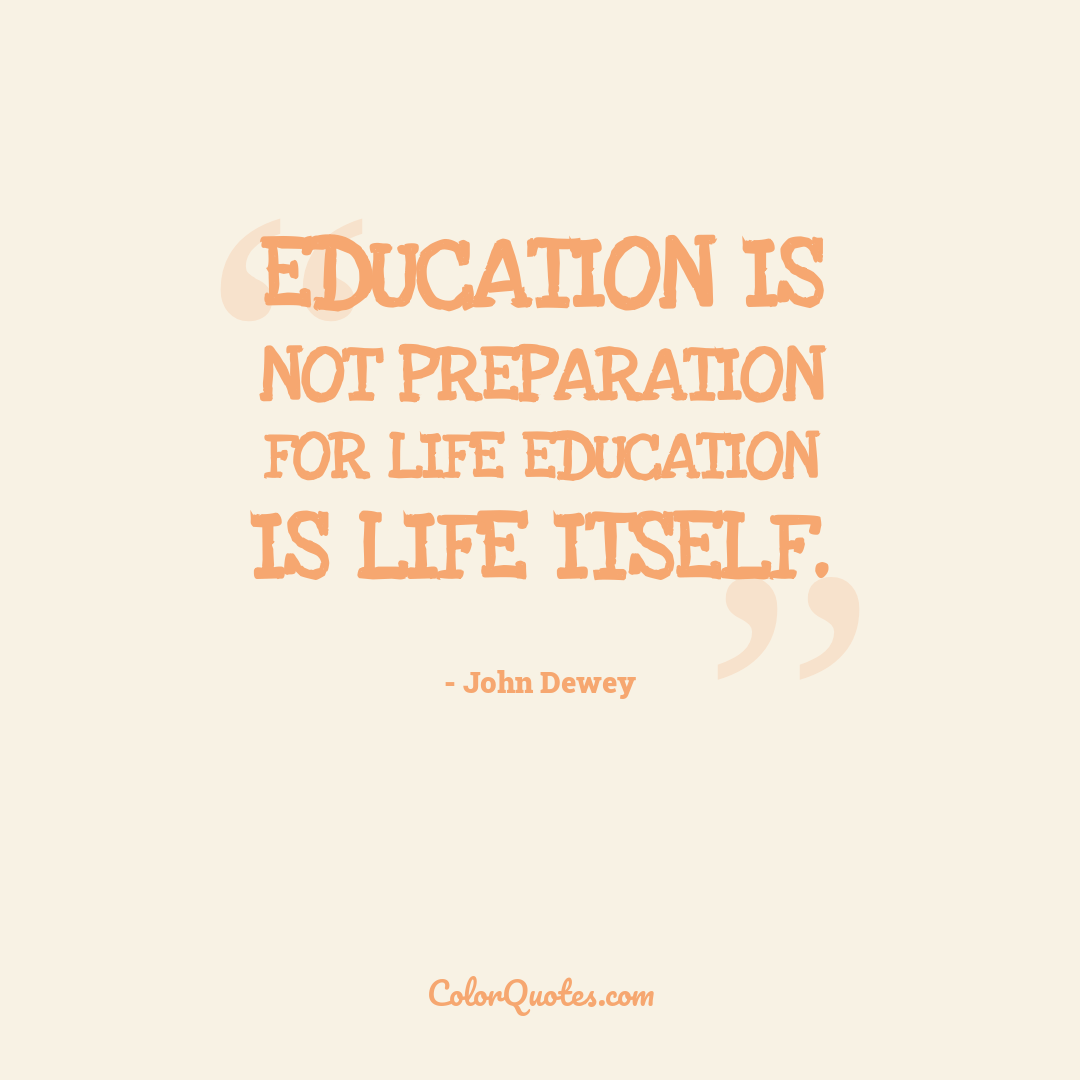Education is not preparation for life education is life itself.