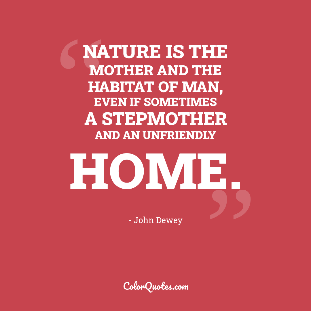 Nature is the mother and the habitat of man, even if sometimes a stepmother and an unfriendly home.