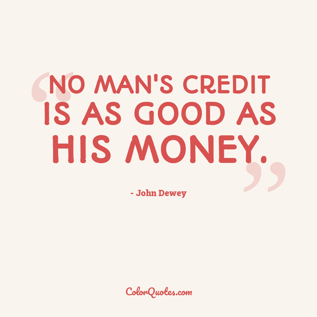 No man's credit is as good as his money.