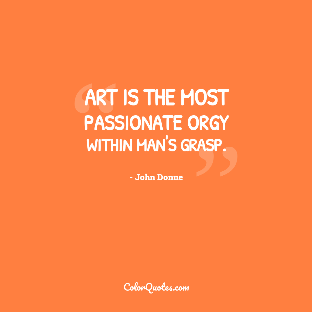 Art is the most passionate orgy within man's grasp.