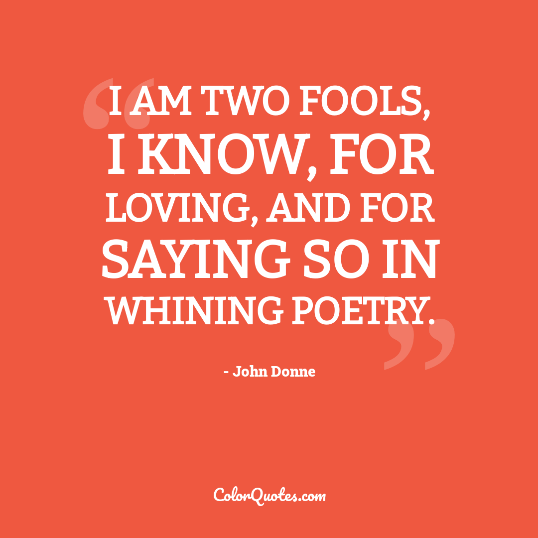 I am two fools, I know, for loving, and for saying so in whining poetry.