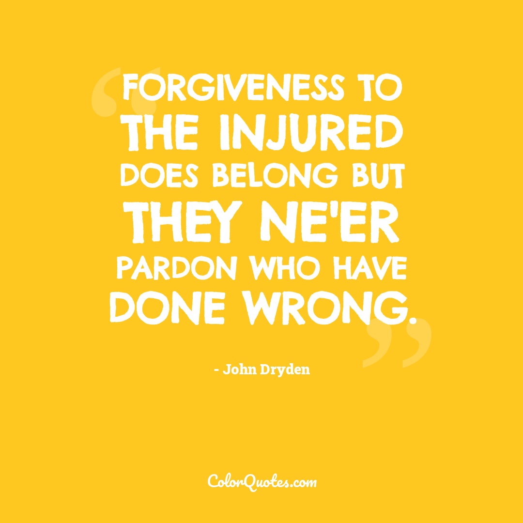 Forgiveness to the injured does belong but they ne'er pardon who have done wrong.