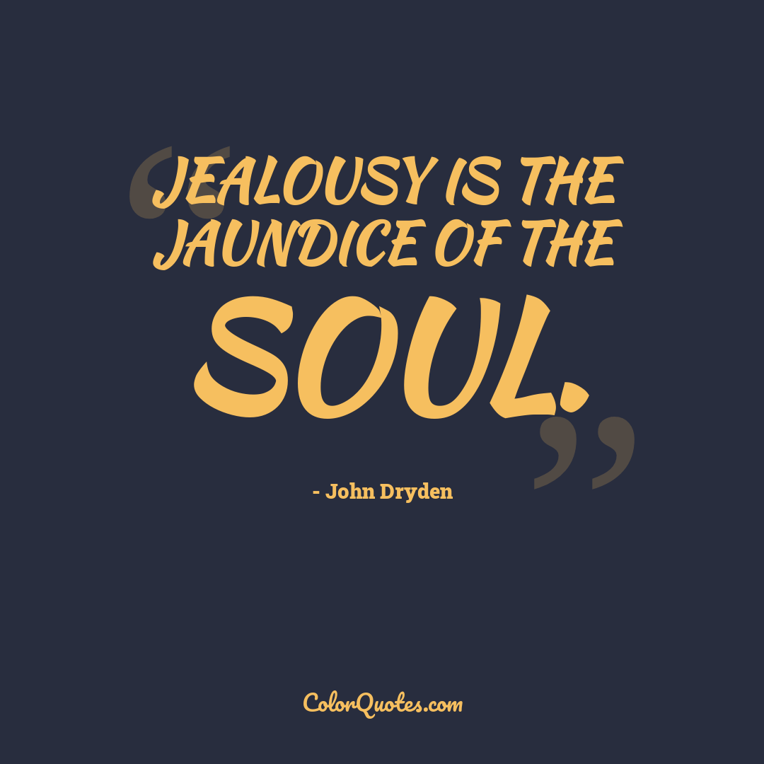 Jealousy is the jaundice of the soul.