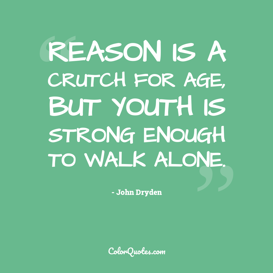 Reason is a crutch for age, but youth is strong enough to walk alone.