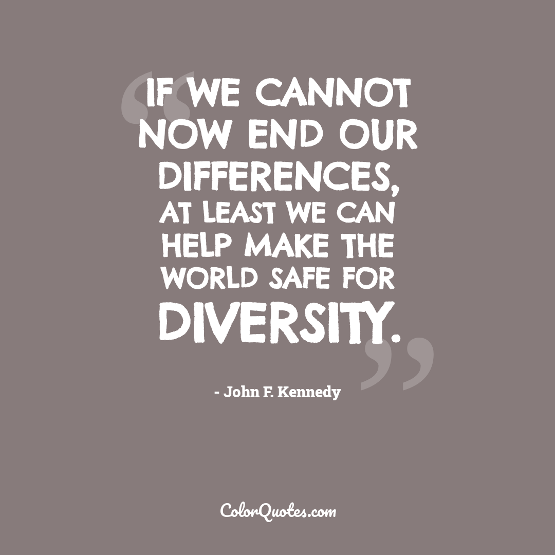 If we cannot now end our differences, at least we can help make the world safe for diversity.