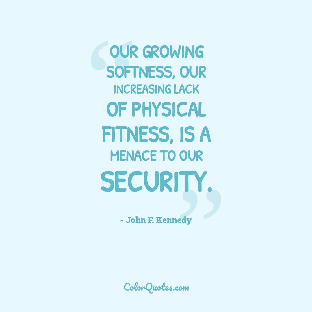 Our growing softness, our increasing lack of physical fitness, is a menace to our security.