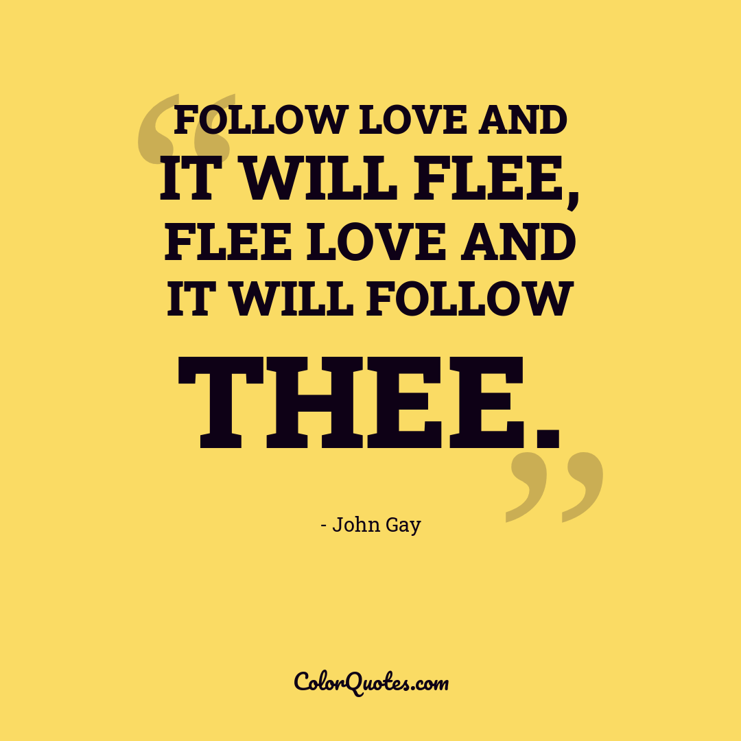 Follow love and it will flee, flee love and it will follow thee.