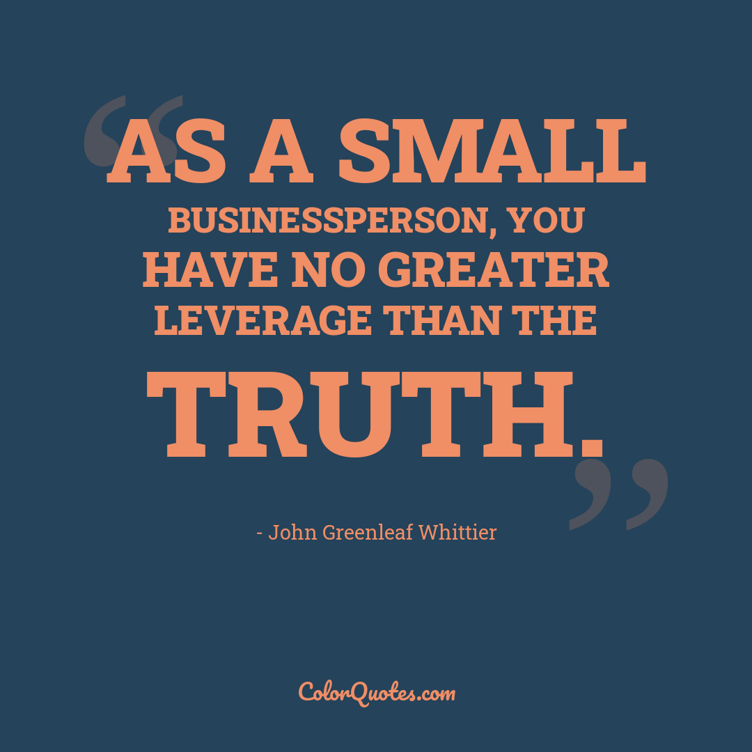 As a small businessperson, you have no greater leverage than the truth.