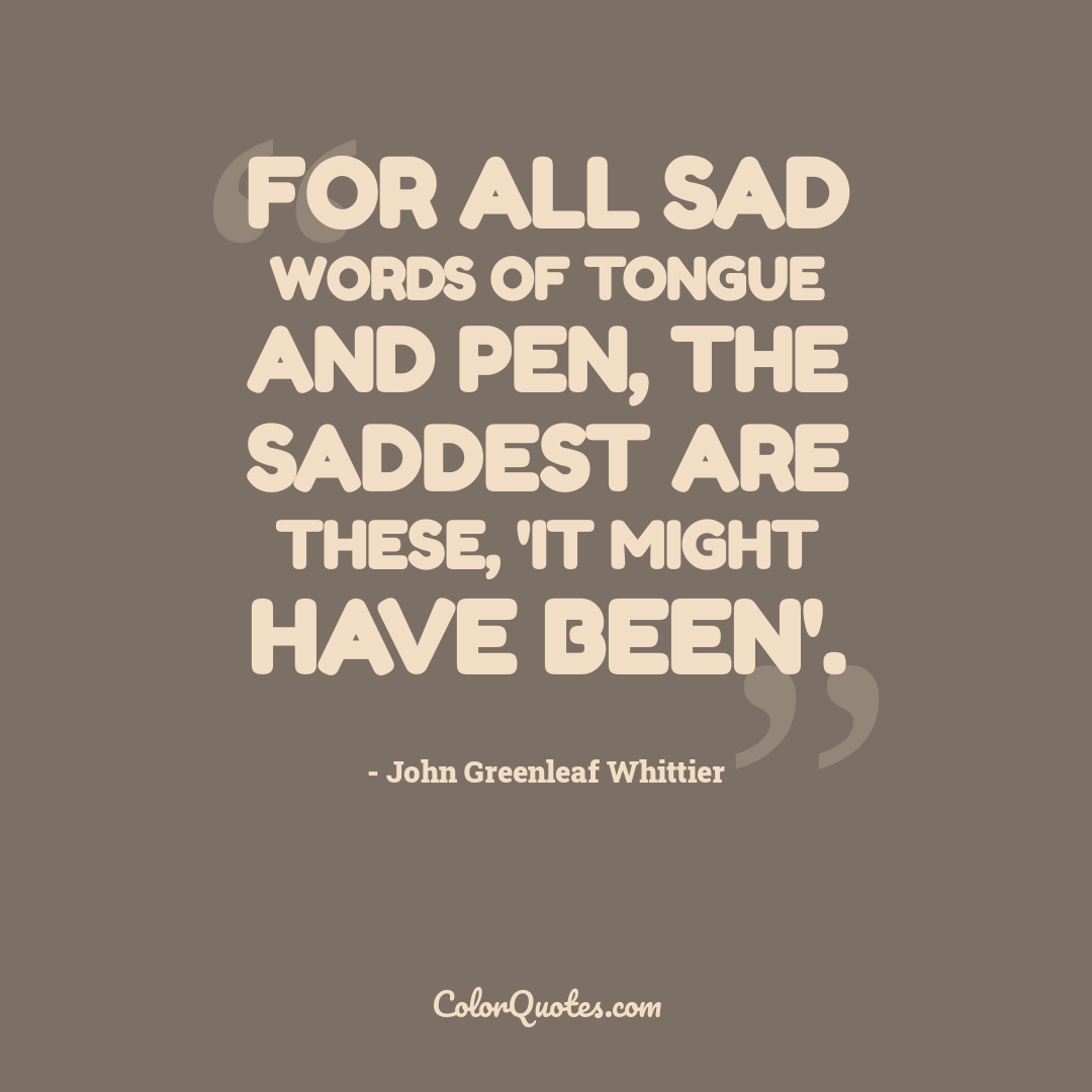 For all sad words of tongue and pen, The saddest are these, 'It might have been'.