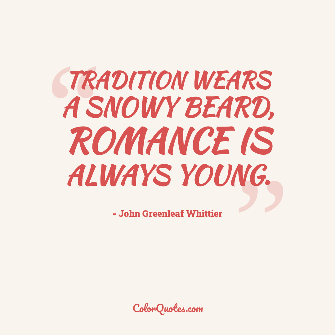 Tradition wears a snowy beard, romance is always young.