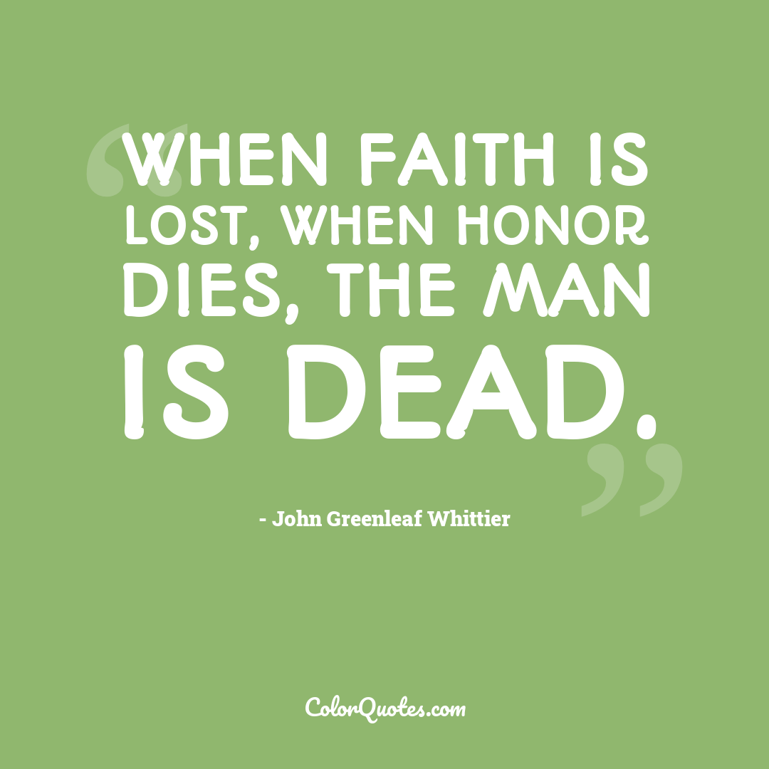 When faith is lost, when honor dies, the man is dead.