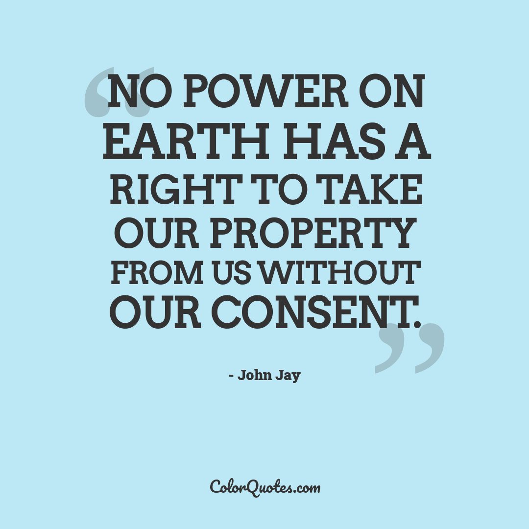 No power on earth has a right to take our property from us without our consent.