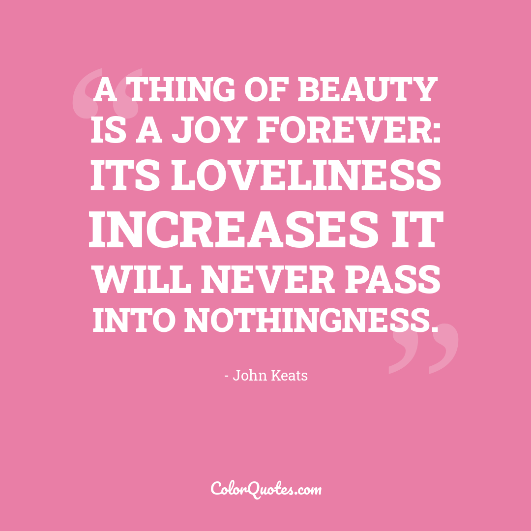 A thing of beauty is a joy forever: its loveliness increases it will never pass into nothingness.