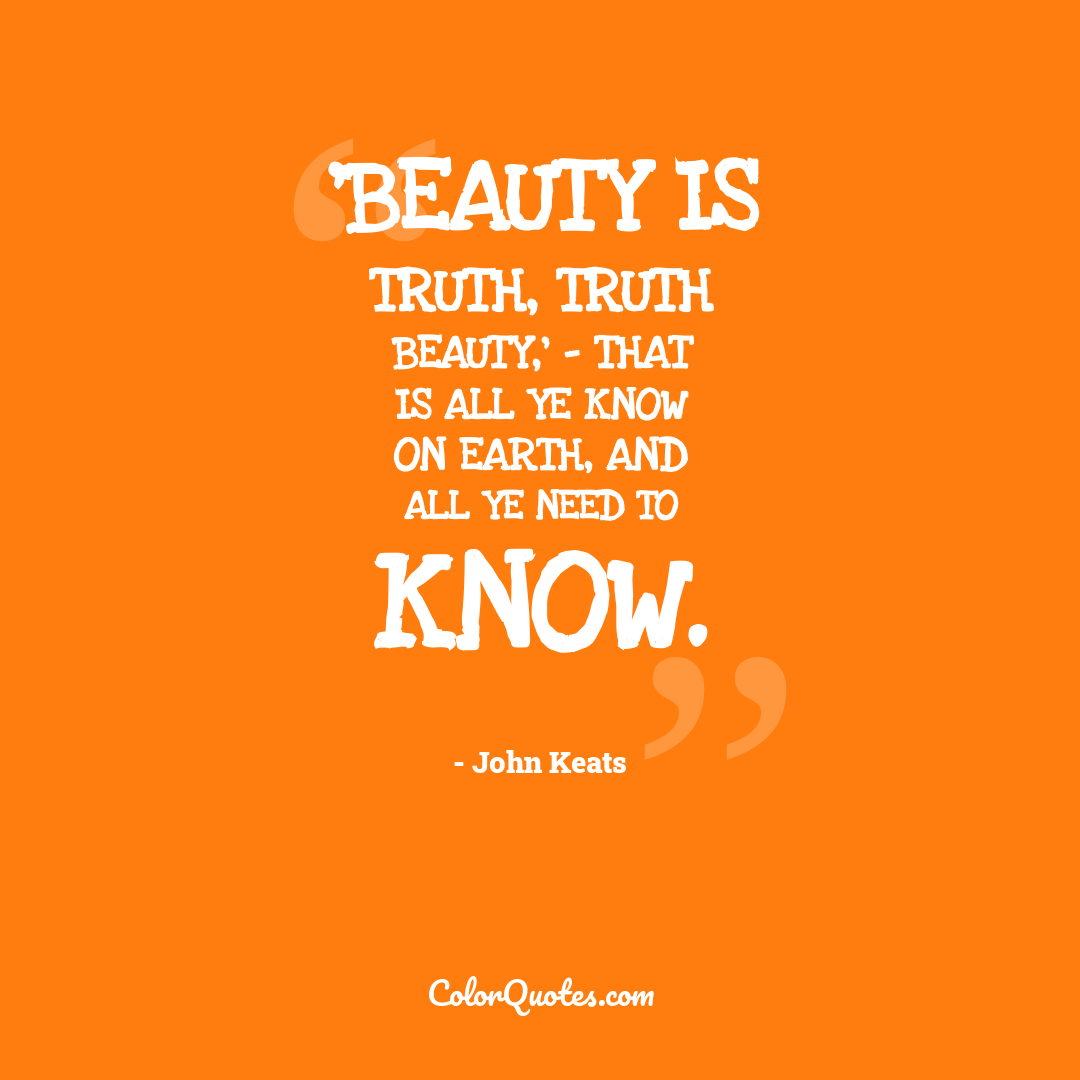 'Beauty is truth, truth beauty,' - that is all ye know on earth, and all ye need to know.