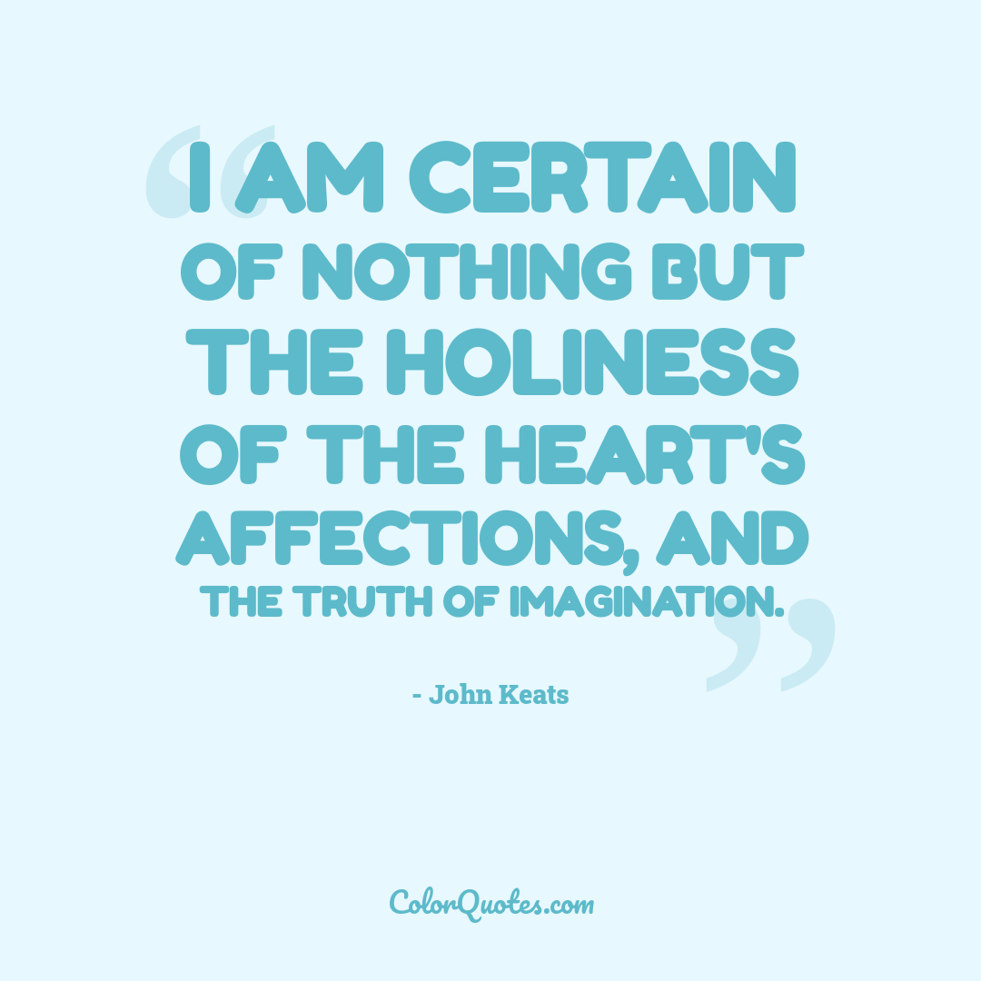 I am certain of nothing but the holiness of the heart's affections, and the truth of imagination.