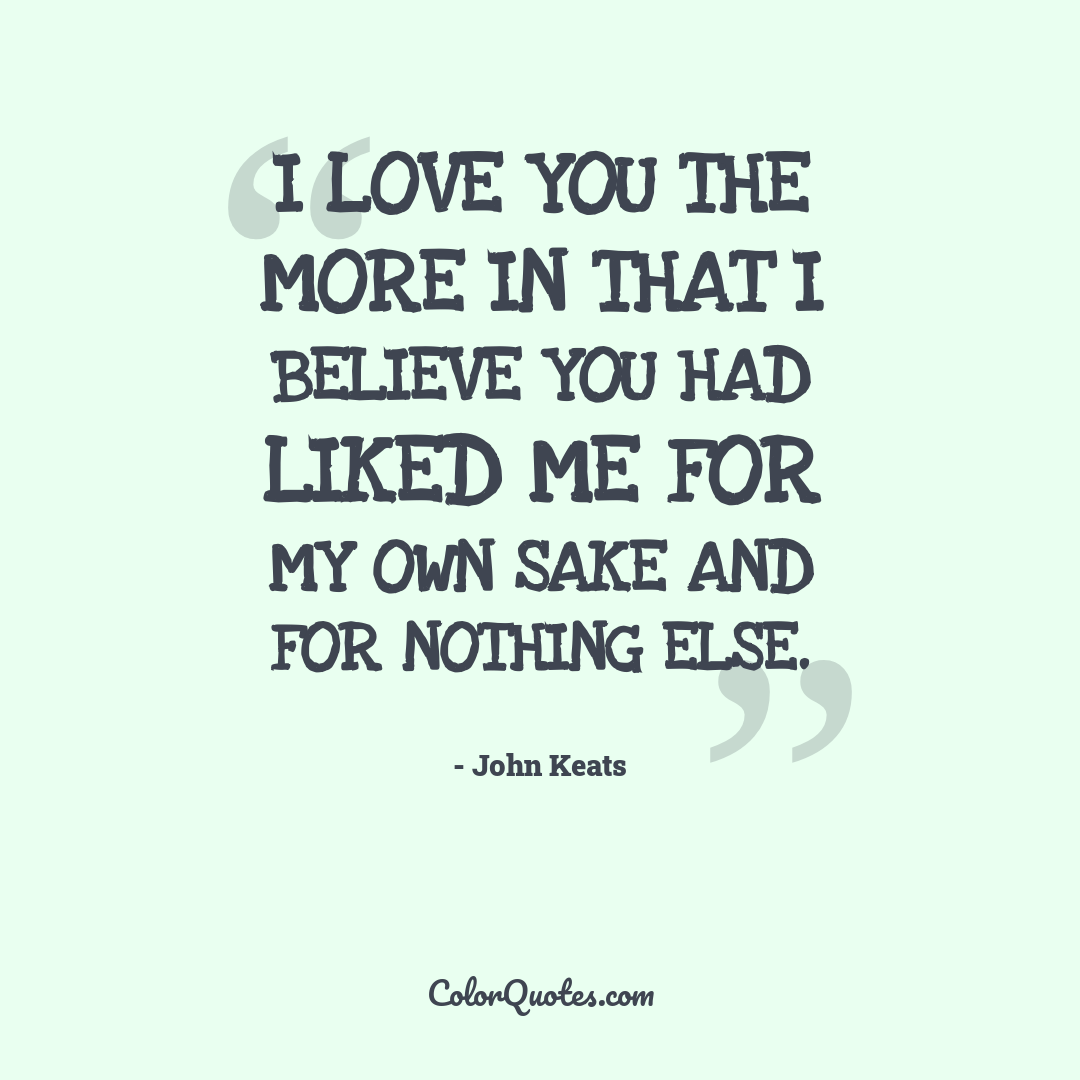 I love you the more in that I believe you had liked me for my own sake and for nothing else.