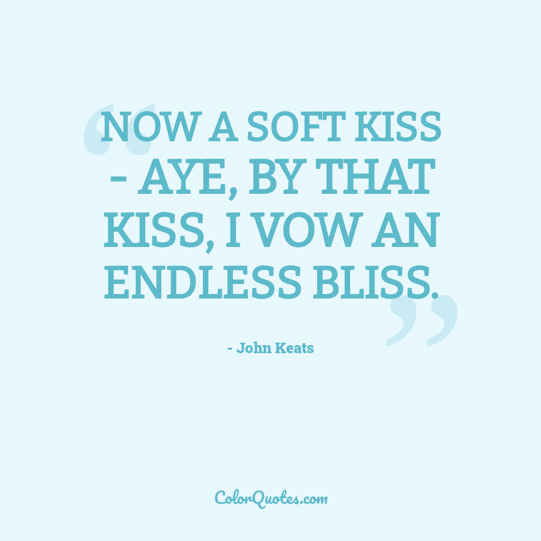 Now a soft kiss - Aye, by that kiss, I vow an endless bliss.