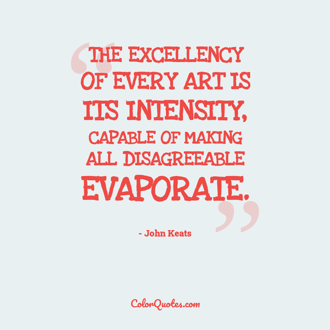 The excellency of every art is its intensity, capable of making all disagreeable evaporate.