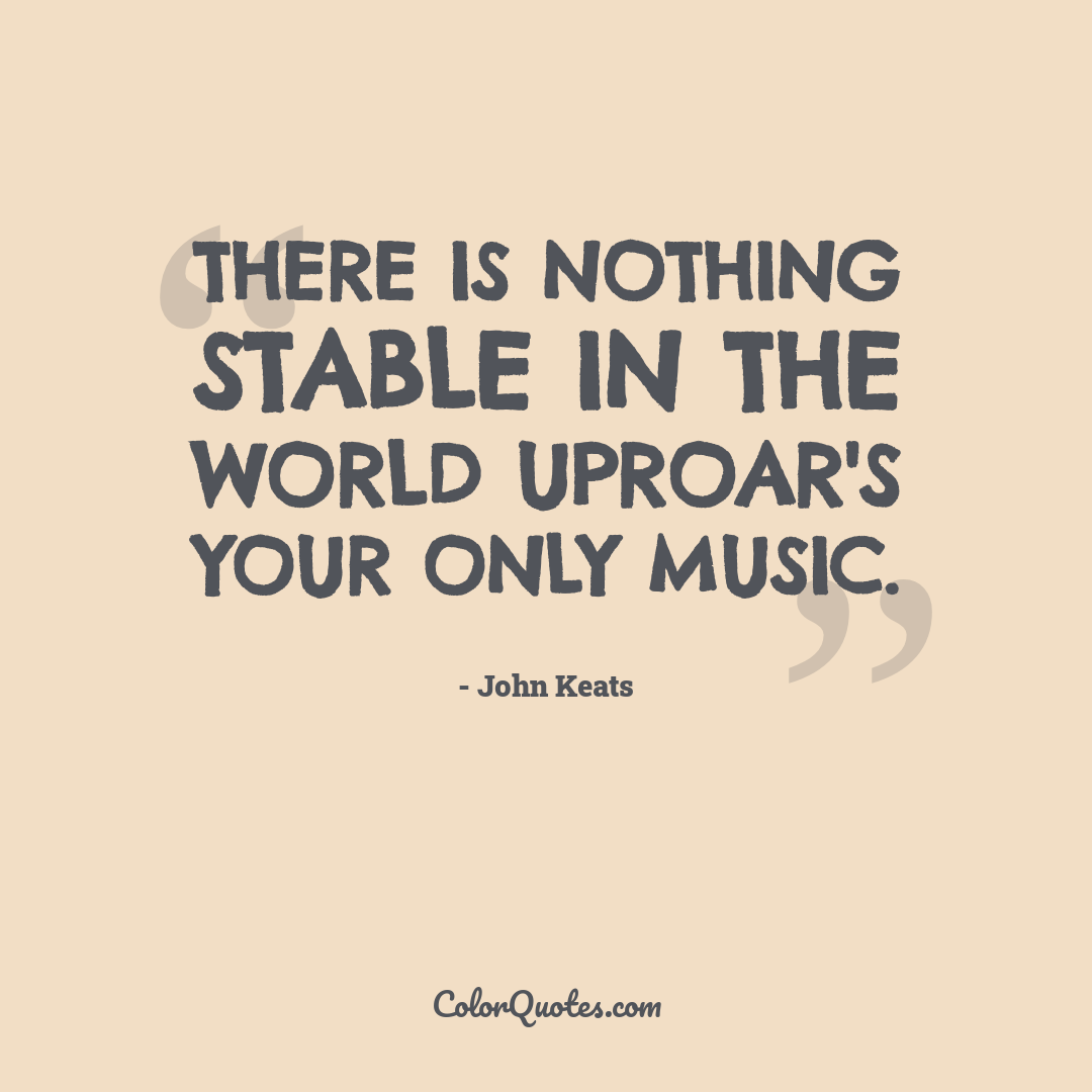 There is nothing stable in the world uproar's your only music.